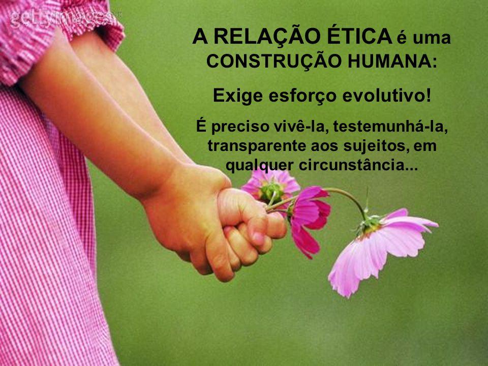 A RELAÇÃO ÉTICA é uma CONSTRUÇÃO HUMANA: Exige esforço evolutivo! É preciso vivê-la, testemunhá-la, transparente aos sujeitos, em qualquer circunstânc