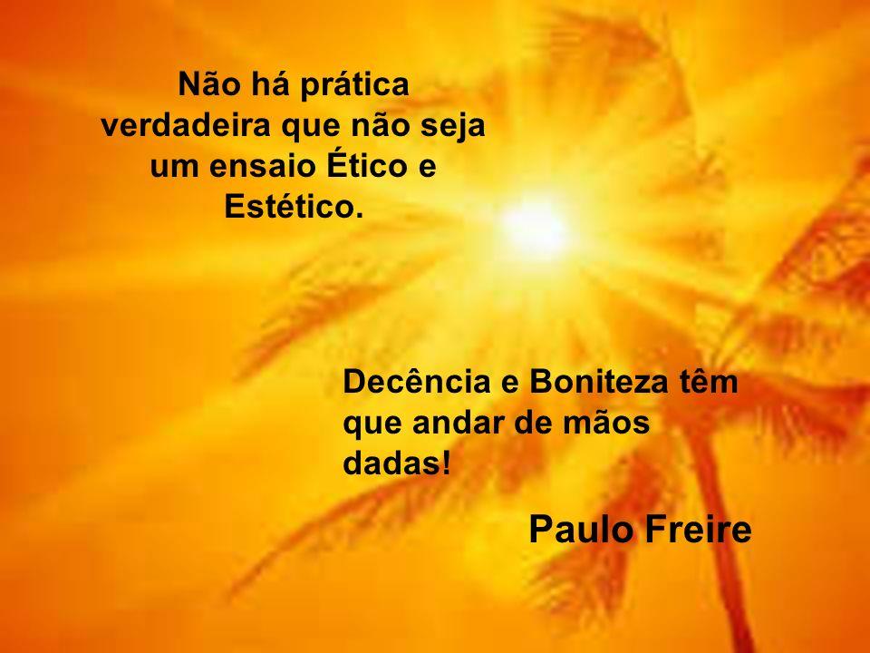 Não há prática verdadeira que não seja um ensaio Ético e Estético. Decência e Boniteza têm que andar de mãos dadas! Paulo Freire