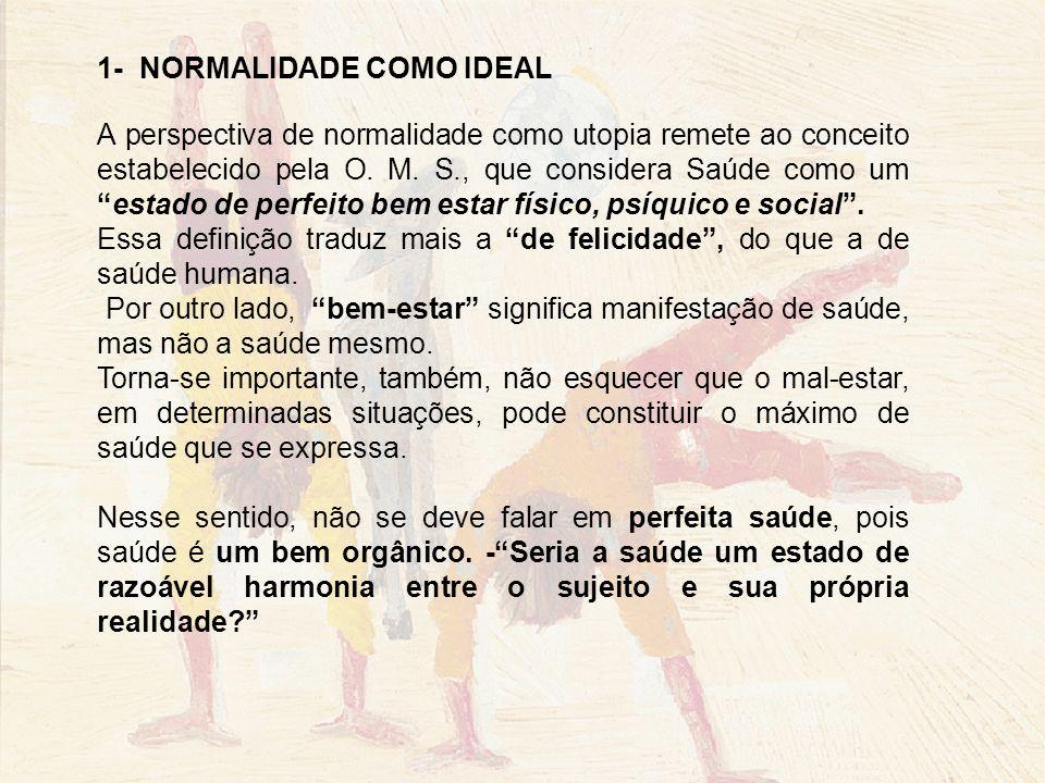 1- NORMALIDADE COMO IDEAL A perspectiva de normalidade como utopia remete ao conceito estabelecido pela O. M. S., que considera Saúde como umestado de