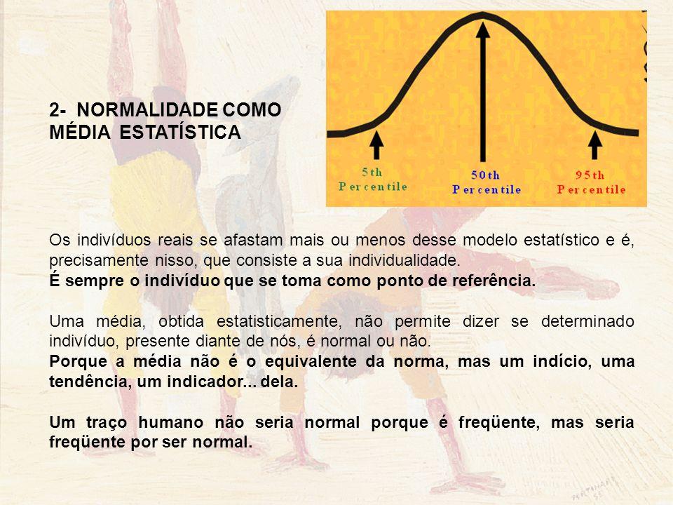 2- NORMALIDADE COMO MÉDIA ESTATÍSTICA Os indivíduos reais se afastam mais ou menos desse modelo estatístico e é, precisamente nisso, que consiste a su