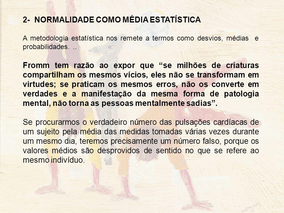 2- NORMALIDADE COMO MÉDIA ESTATÍSTICA A metodologia estatística nos remete a termos como desvios, médias e probabilidades... Fromm tem razão ao expor