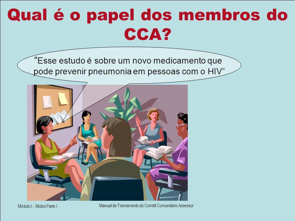 Módulo I - Slides Parte I Manual de Treinamento do Comitê Comunitário Assessor Qual é o papel dos membros do CCA? Esse estudo é sobre um novo medicame
