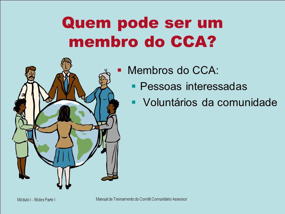 Módulo I - Slides Parte I Manual de Treinamento do Comitê Comunitário Assessor Quem pode ser um membro do CCA? Membros do CCA: Pessoas interessadas Vo