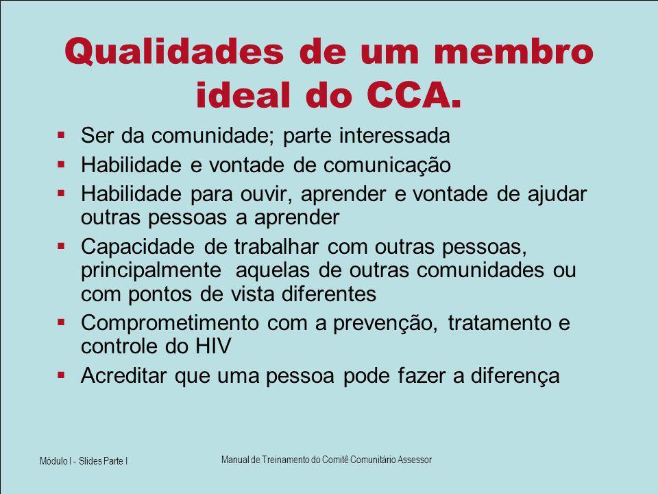 Módulo I - Slides Parte I Manual de Treinamento do Comitê Comunitário Assessor Qualidades de um membro ideal do CCA. Ser da comunidade; parte interess