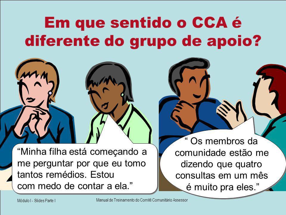 Módulo I - Slides Parte I Manual de Treinamento do Comitê Comunitário Assessor Em que sentido o CCA é diferente do grupo de apoio? Os membros da comun