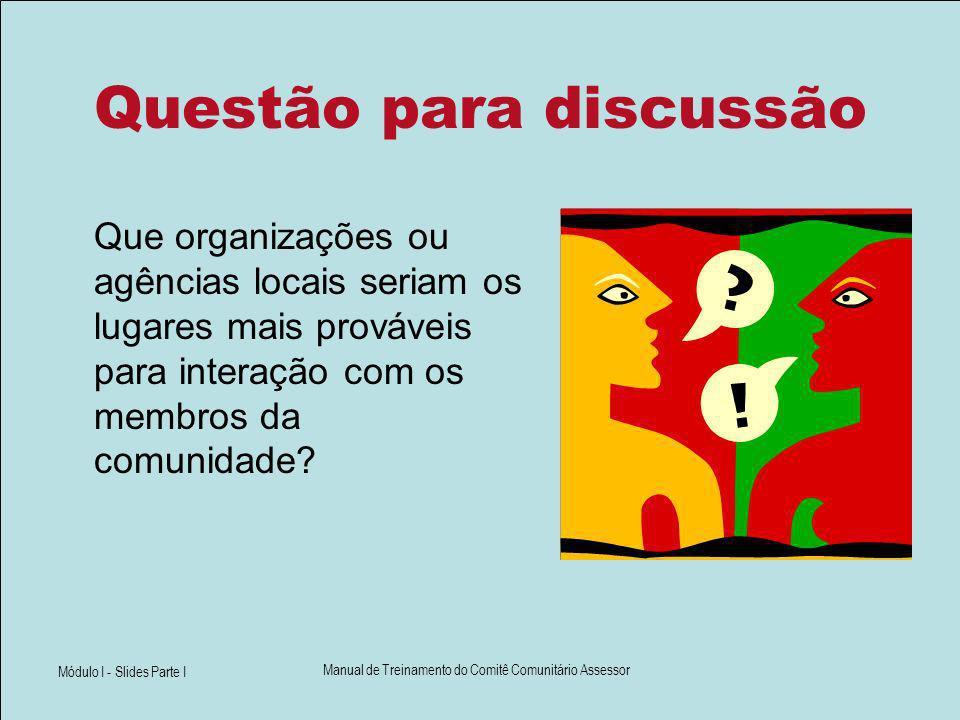 Módulo I - Slides Parte I Manual de Treinamento do Comitê Comunitário Assessor Questão para discussão Que organizações ou agências locais seriam os lu