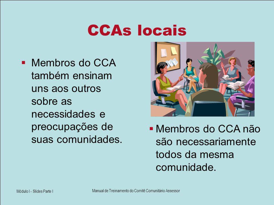 Módulo I - Slides Parte I Manual de Treinamento do Comitê Comunitário Assessor CCAs locais Membros do CCA também ensinam uns aos outros sobre as neces