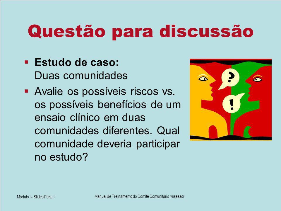 Módulo I - Slides Parte I Manual de Treinamento do Comitê Comunitário Assessor Questão para discussão Estudo de caso: Duas comunidades Avalie os possí