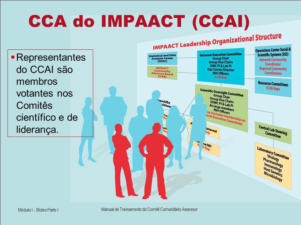 Módulo I - Slides Parte I Manual de Treinamento do Comitê Comunitário Assessor CCA do IMPAACT (CCAI) Representantes do CCAI são membros votantes nos C