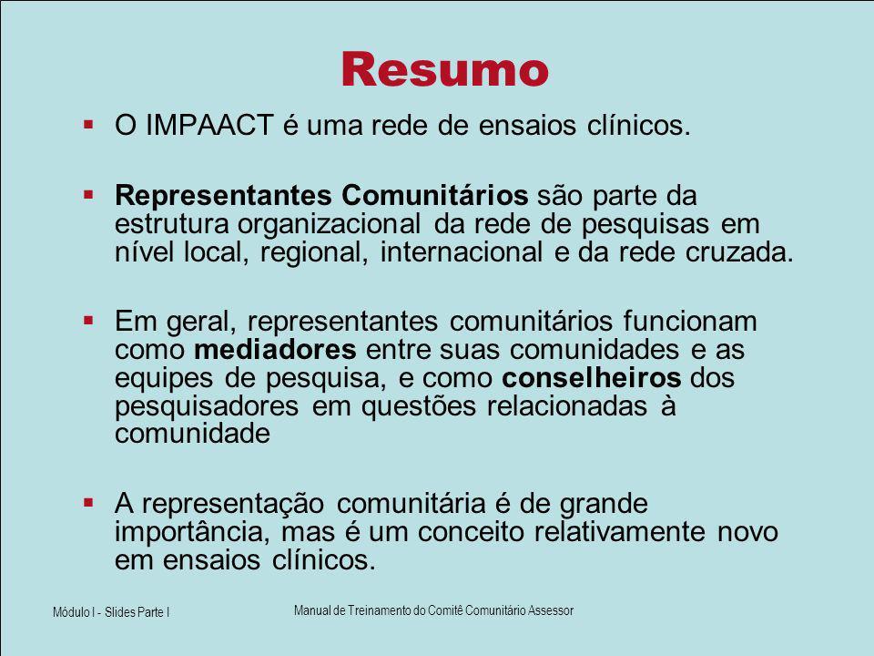 Módulo I - Slides Parte I Manual de Treinamento do Comitê Comunitário Assessor Resumo O IMPAACT é uma rede de ensaios clínicos. Representantes Comunit