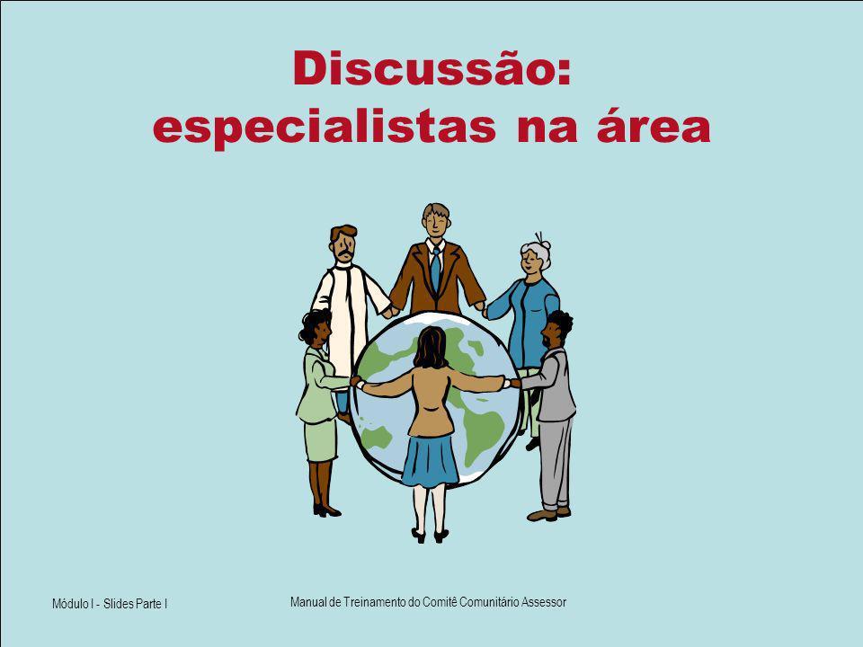 Módulo I - Slides Parte I Manual de Treinamento do Comitê Comunitário Assessor Discussão: especialistas na área