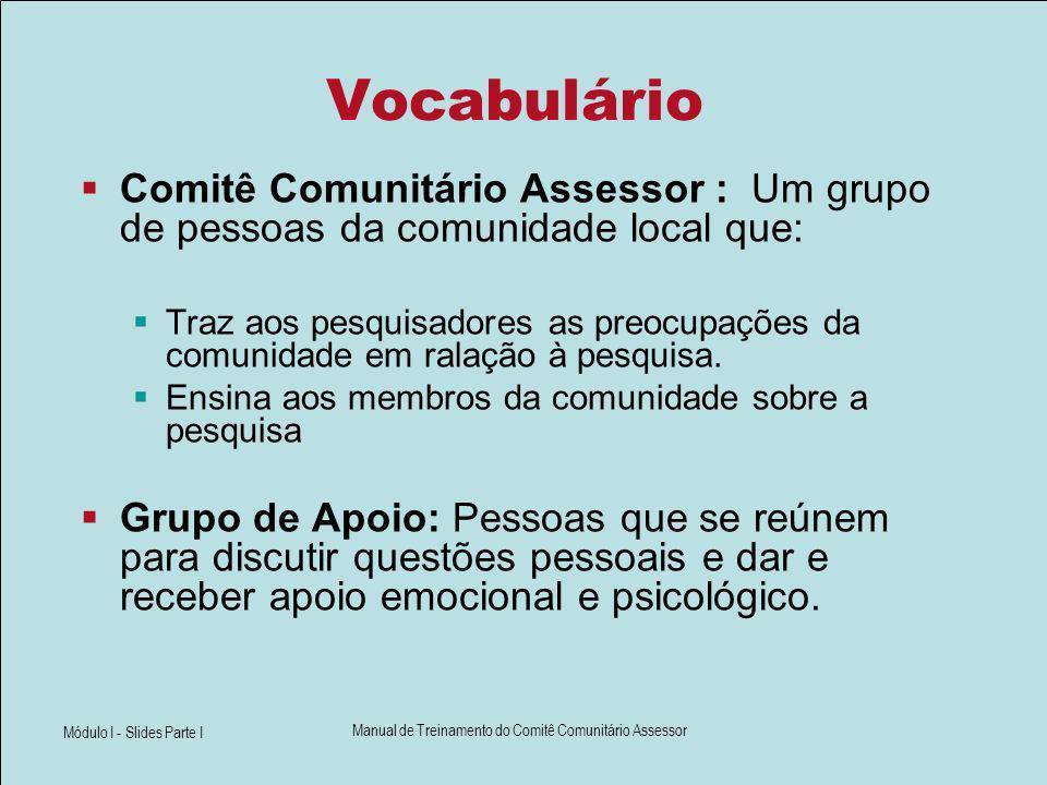 Módulo I - Slides Parte I Manual de Treinamento do Comitê Comunitário Assessor Vocabulário Comitê Comunitário Assessor : Um grupo de pessoas da comuni