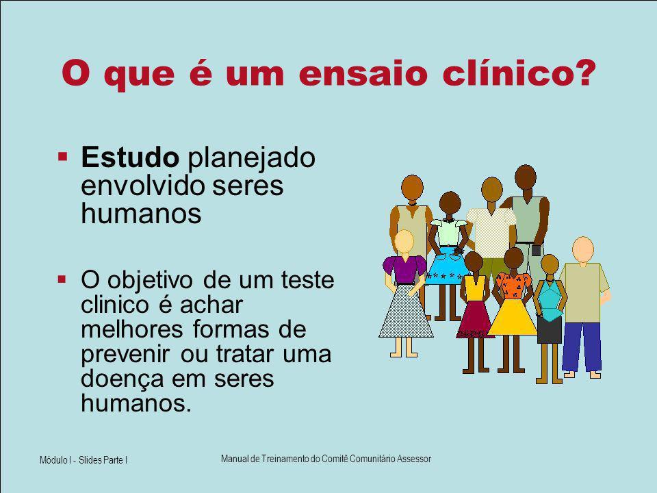 Módulo I - Slides Parte I Manual de Treinamento do Comitê Comunitário Assessor O que é um ensaio clínico? Estudo planejado envolvido seres humanos O o