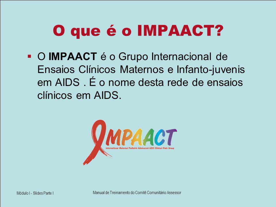 Módulo I - Slides Parte I Manual de Treinamento do Comitê Comunitário Assessor O que é o IMPAACT? O IMPAACT é o Grupo Internacional de Ensaios Clínico