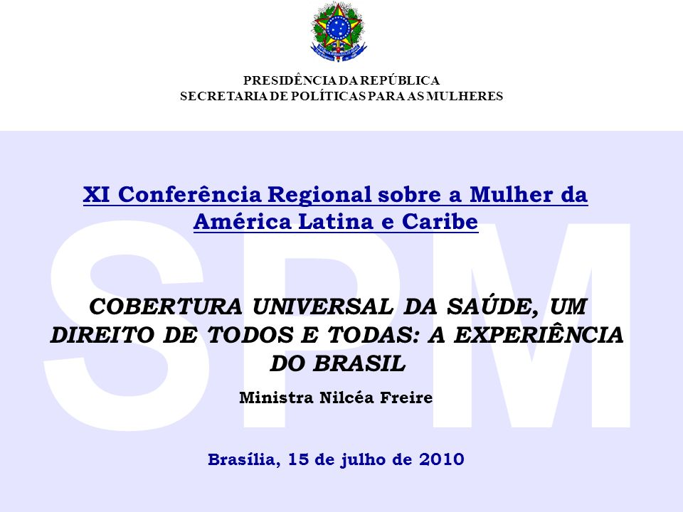 PRESIDÊNCIA DA REPÚBLICA SECRETARIA DE POLÍTICAS PARA AS MULHERES SPM XI Conferência Regional sobre a Mulher da América Latina e Caribe COBERTURA UNIV
