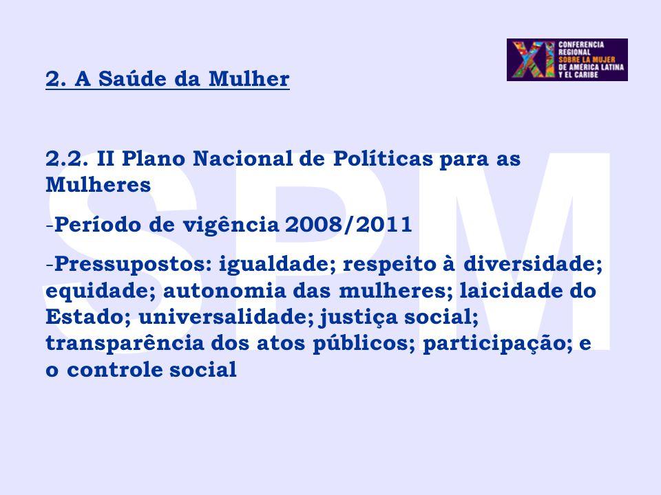 SPM 2. A Saúde da Mulher 2.2. II Plano Nacional de Políticas para as Mulheres - Período de vigência 2008/2011 - Pressupostos: igualdade; respeito à di