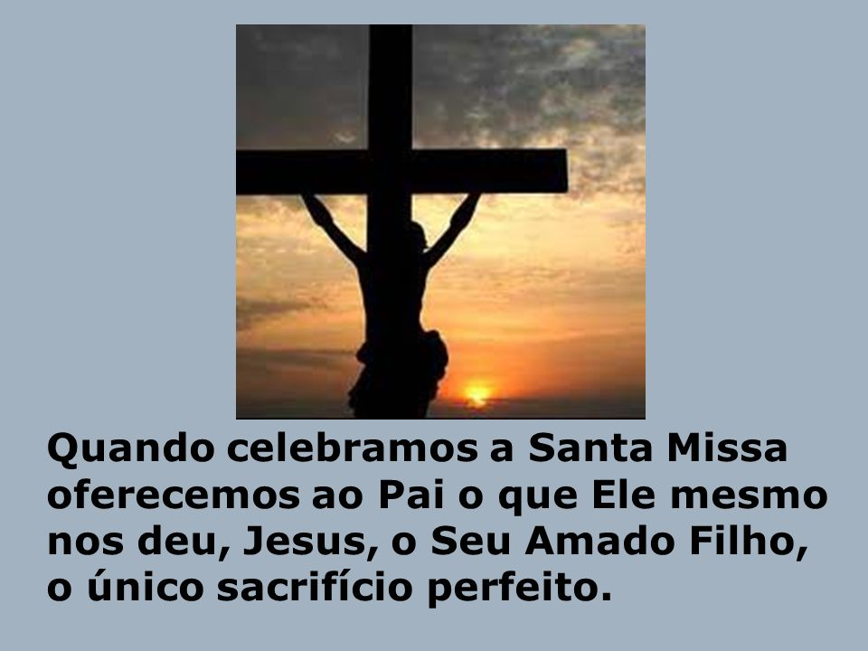 Quando celebramos a Santa Missa oferecemos ao Pai o que Ele mesmo nos deu, Jesus, o Seu Amado Filho, o único sacrifício perfeito.