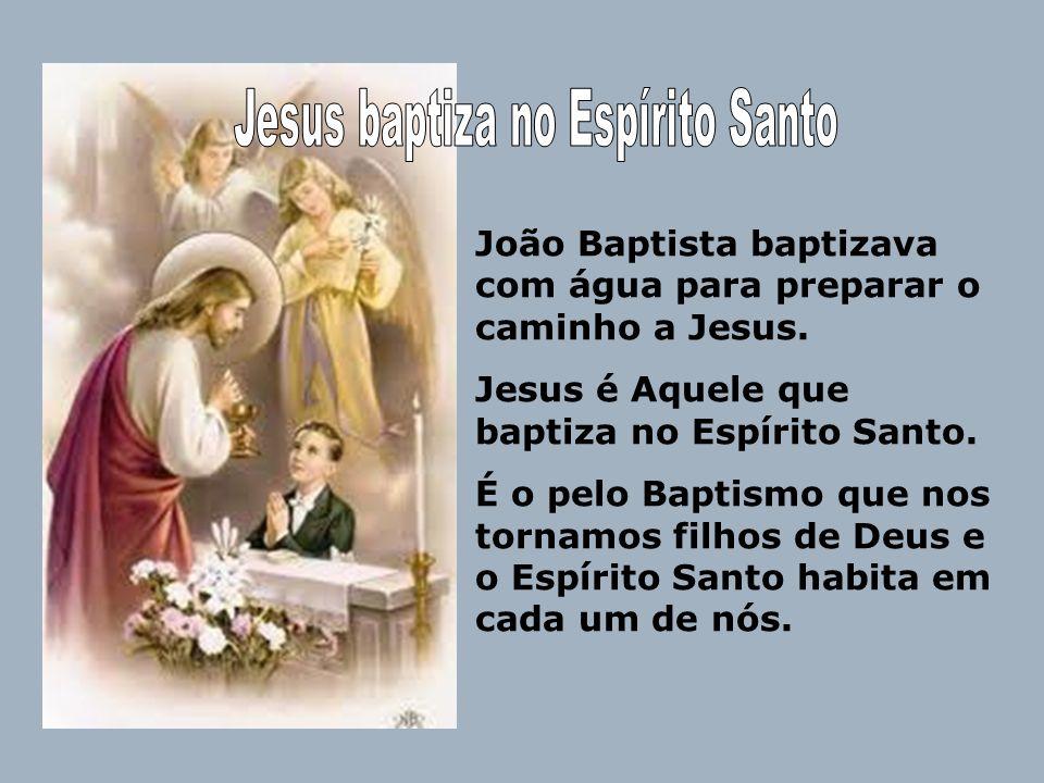 João Baptista baptizava com água para preparar o caminho a Jesus. Jesus é Aquele que baptiza no Espírito Santo. É o pelo Baptismo que nos tornamos fil