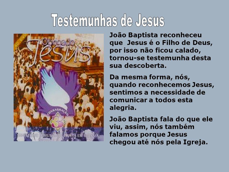 João Baptista reconheceu que Jesus é o Filho de Deus, por isso não ficou calado, tornou-se testemunha desta sua descoberta. Da mesma forma, nós, quand