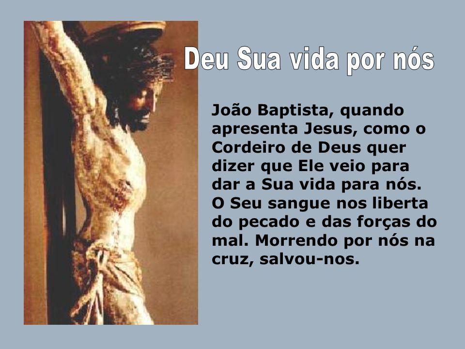 João Baptista, quando apresenta Jesus, como o Cordeiro de Deus quer dizer que Ele veio para dar a Sua vida para nós. O Seu sangue nos liberta do pecad