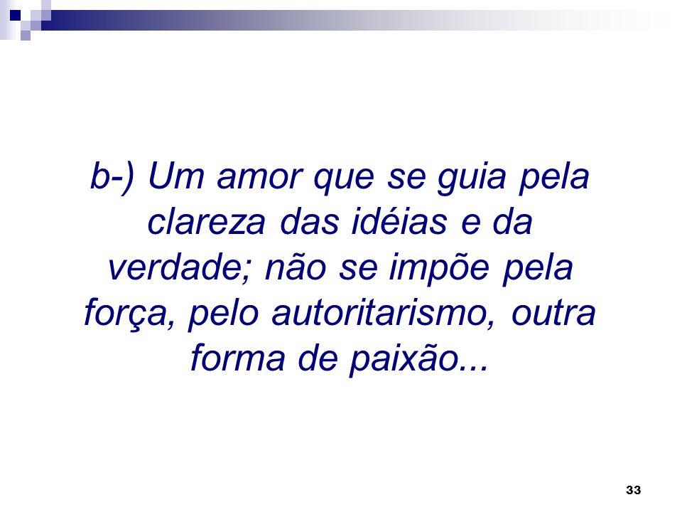 32 a-) Um amor equilibrado, aberto, racional: deixai-vos guiar sempre pela razão, e não pela paixão.