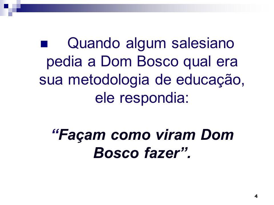 4 Quando algum salesiano pedia a Dom Bosco qual era sua metodologia de educação, ele respondia: Façam como viram Dom Bosco fazer.