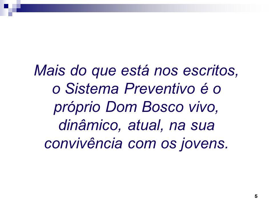 5 Mais do que está nos escritos, o Sistema Preventivo é o próprio Dom Bosco vivo, dinâmico, atual, na sua convivência com os jovens.