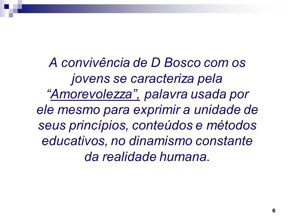 6 A convivência de D Bosco com os jovens se caracteriza pelaAmorevolezza, palavra usada por ele mesmo para exprimir a unidade de seus princípios, conteúdos e métodos educativos, no dinamismo constante da realidade humana.
