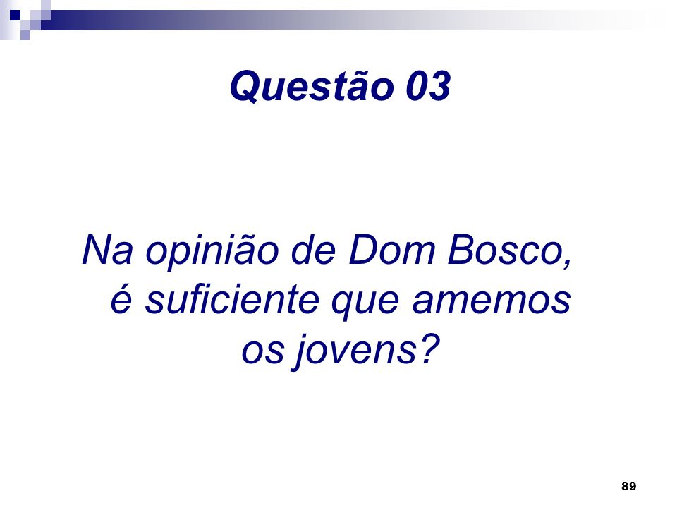 88 Questão 02 Na opinião de Dom Bosco, qual é a primeira obrigação do educador?