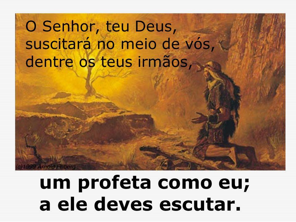 15O Senhor, teu Deus, suscitará no meio de vós, dentre os teus irmãos, um profeta como eu; a ele deves escutar.