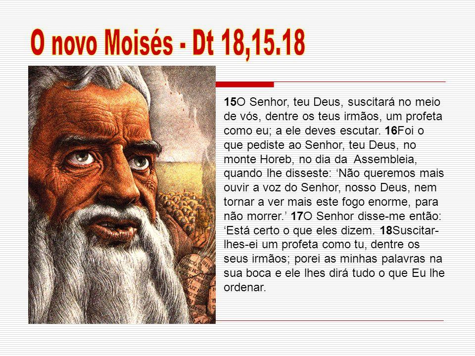 15O Senhor, teu Deus, suscitará no meio de vós, dentre os teus irmãos, um profeta como eu; a ele deves escutar. 16Foi o que pediste ao Senhor, teu Deu