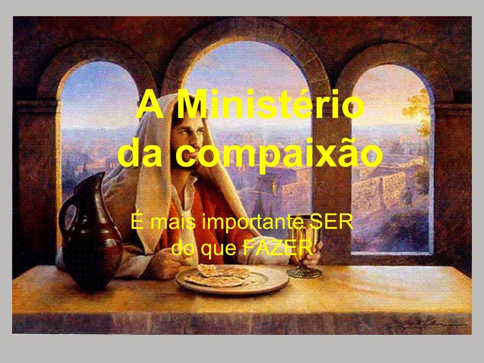 A Ministério da compaixão É mais importante SER do que FAZER