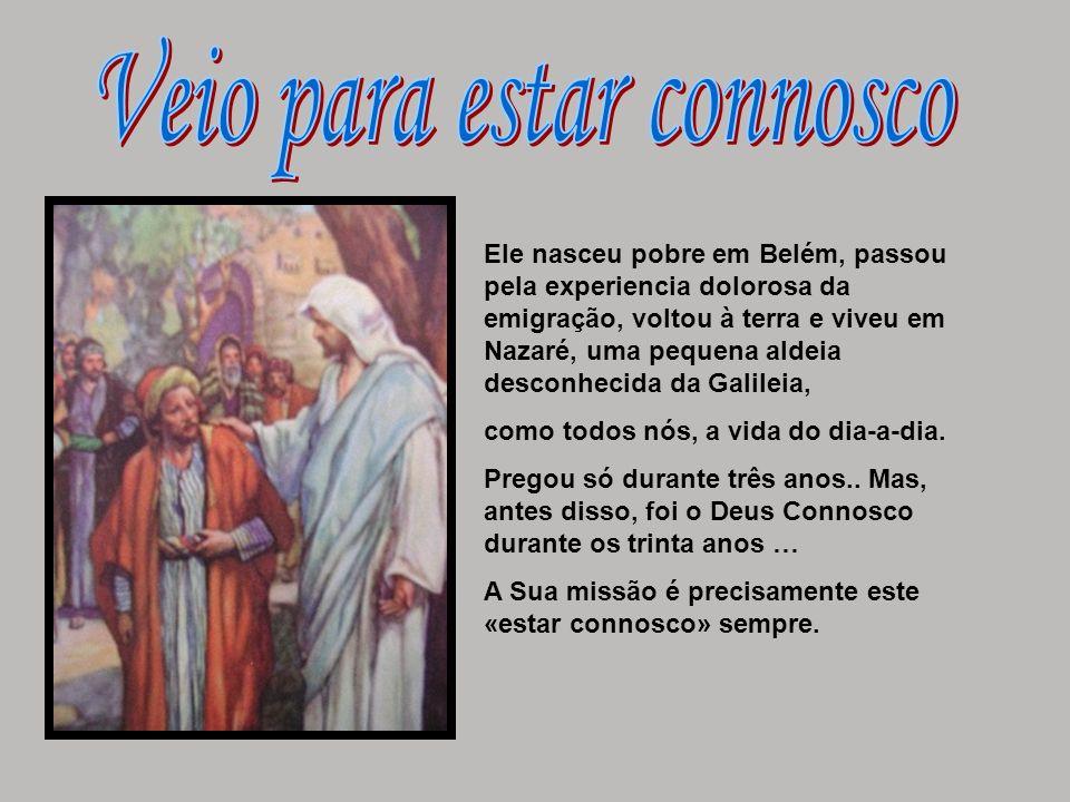 Ele nasceu pobre em Belém, passou pela experiencia dolorosa da emigração, voltou à terra e viveu em Nazaré, uma pequena aldeia desconhecida da Galilei