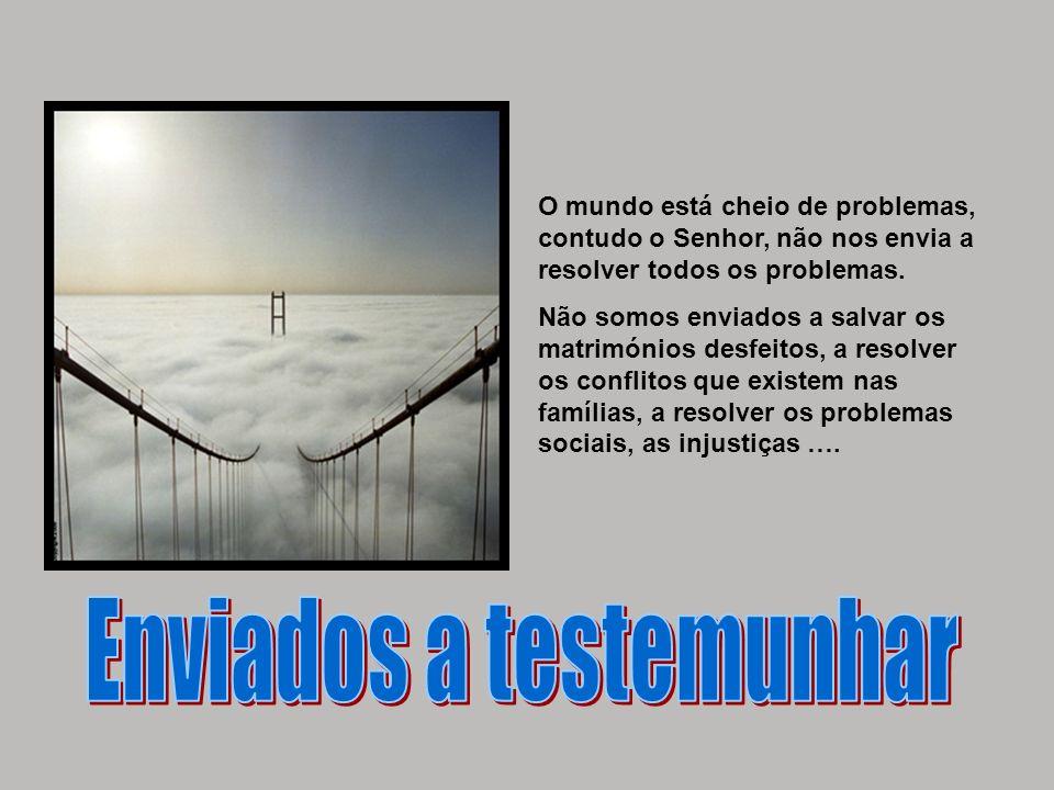 O mundo está cheio de problemas, contudo o Senhor, não nos envia a resolver todos os problemas. Não somos enviados a salvar os matrimónios desfeitos,