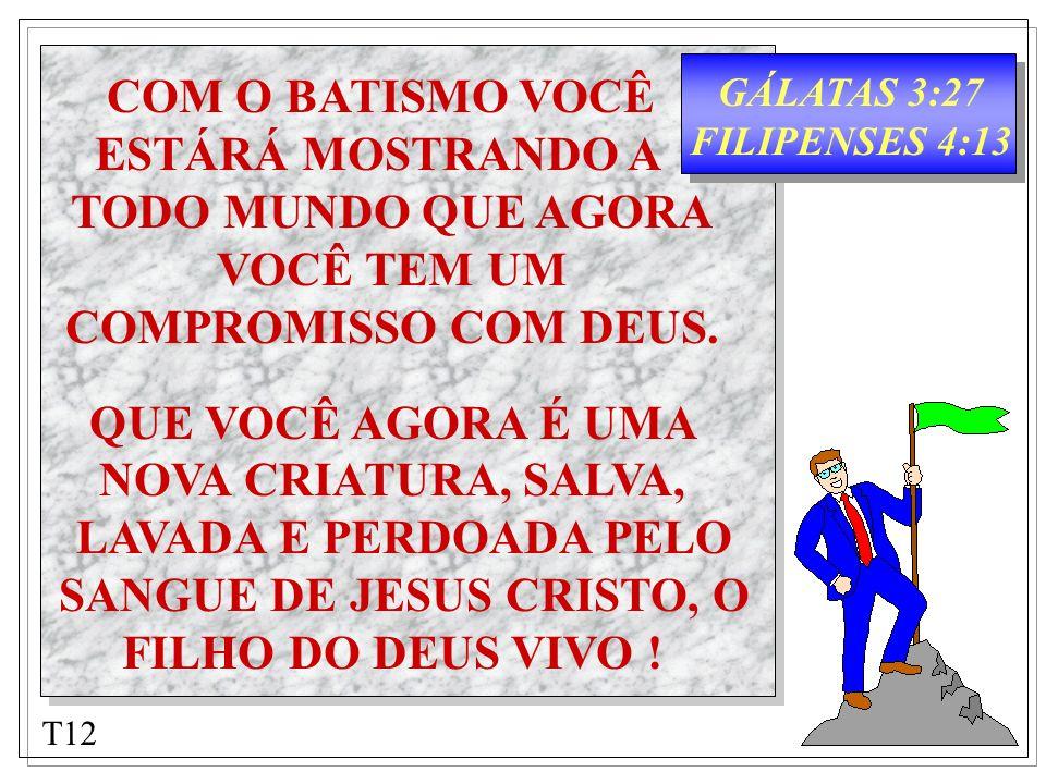 GÁLATAS 3:27 FILIPENSES 4:13 COM O BATISMO VOCÊ ESTÁRÁ MOSTRANDO A TODO MUNDO QUE AGORA VOCÊ TEM UM COMPROMISSO COM DEUS. QUE VOCÊ AGORA É UMA NOVA CR