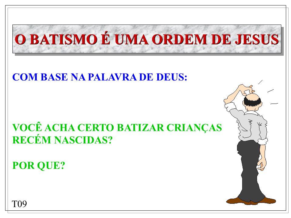 O BATISMO É UMA ORDEM DE JESUS COM BASE NA PALAVRA DE DEUS: VOCÊ ACHA CERTO BATIZAR CRIANÇAS RECÉM NASCIDAS? POR QUE? T09