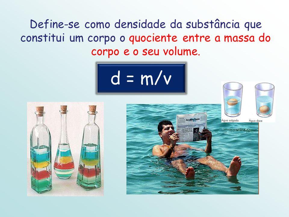 Define-se como densidade da substância que constitui um corpo o quociente entre a massa do corpo e o seu volume. d = m/v