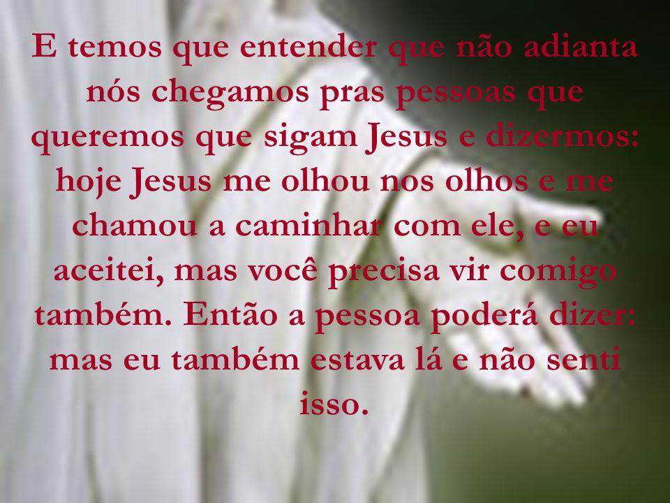 E temos que entender que não adianta nós chegamos pras pessoas que queremos que sigam Jesus e dizermos: hoje Jesus me olhou nos olhos e me chamou a ca