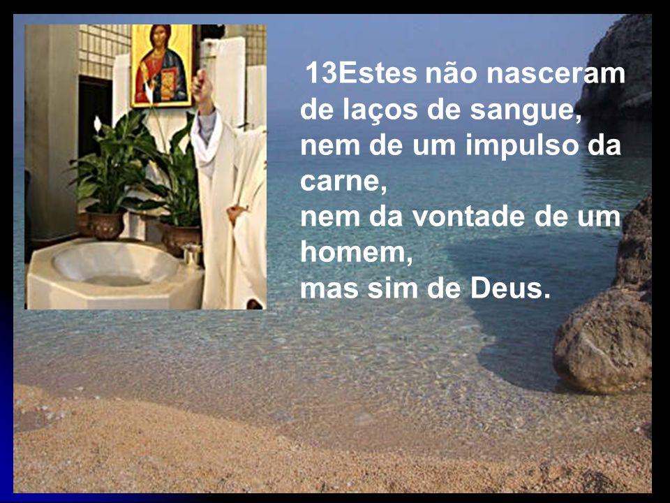 13Estes não nasceram de laços de sangue, nem de um impulso da carne, nem da vontade de um homem, mas sim de Deus.