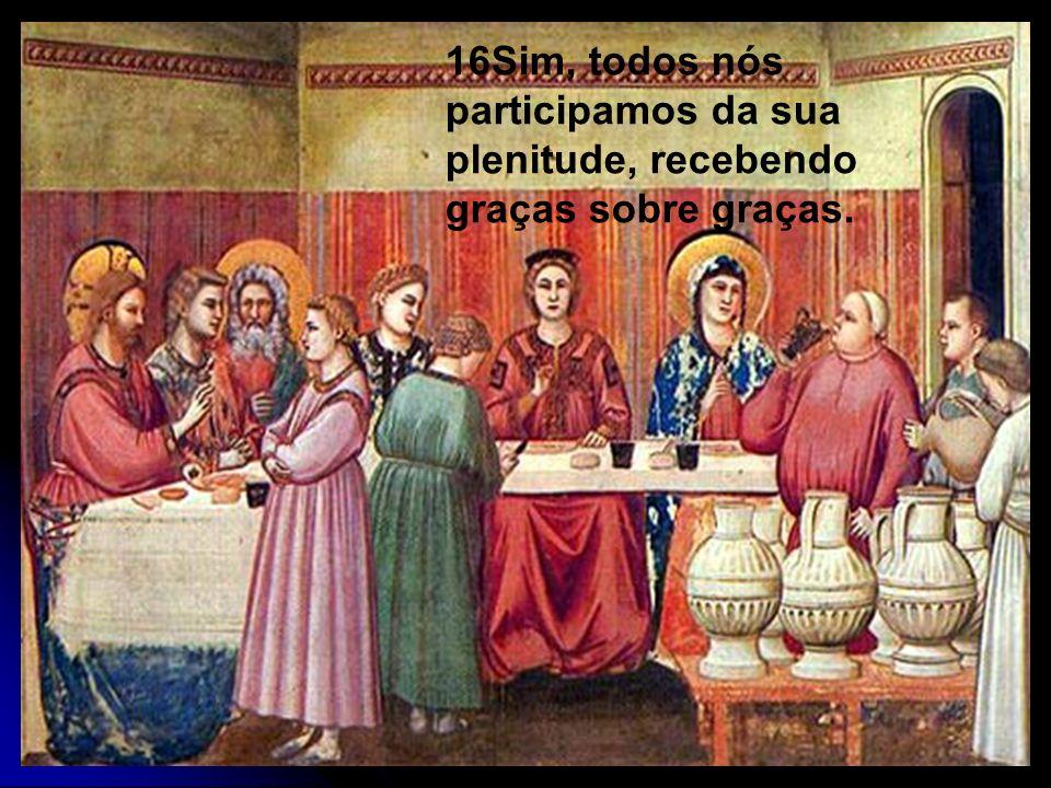 16Sim, todos nós participamos da sua plenitude, recebendo graças sobre graças.