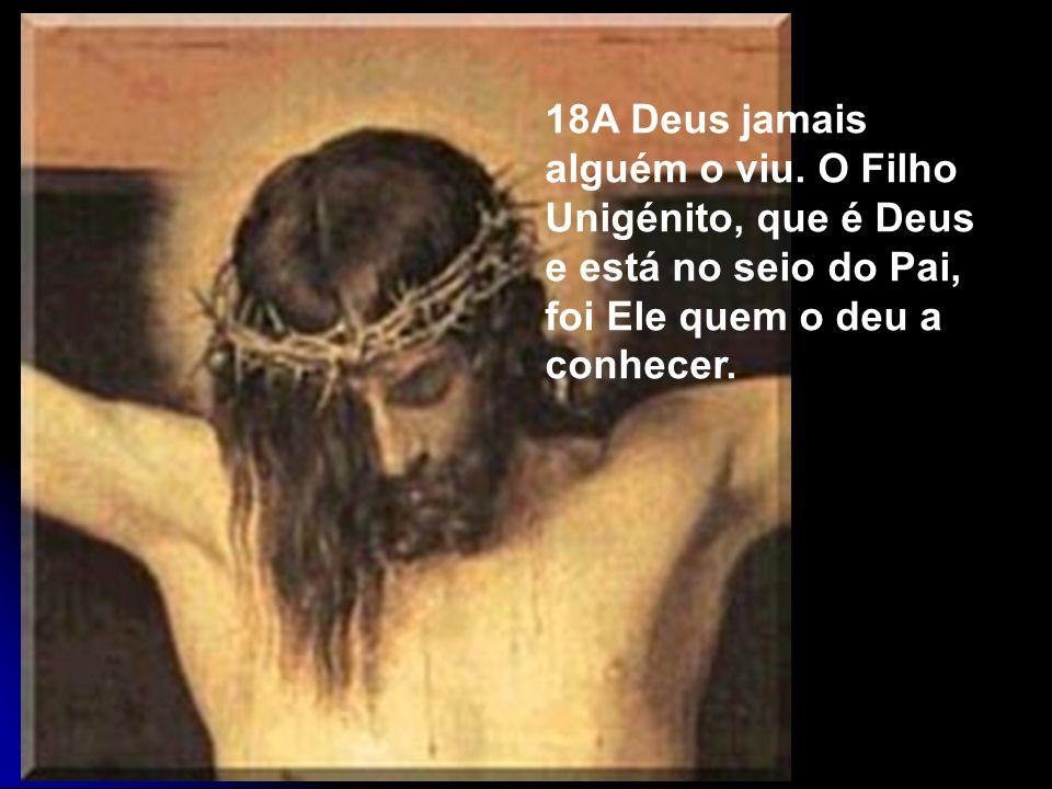 18A Deus jamais alguém o viu. O Filho Unigénito, que é Deus e está no seio do Pai, foi Ele quem o deu a conhecer.