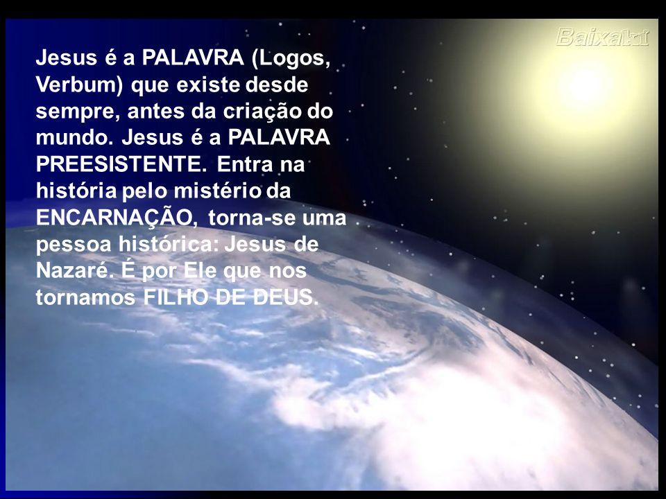 Jesus é a PALAVRA (Logos, Verbum) que existe desde sempre, antes da criação do mundo. Jesus é a PALAVRA PREESISTENTE. Entra na história pelo mistério