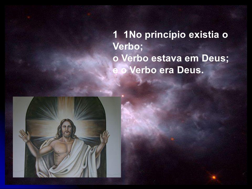 1 1No princípio existia o Verbo; o Verbo estava em Deus; e o Verbo era Deus.
