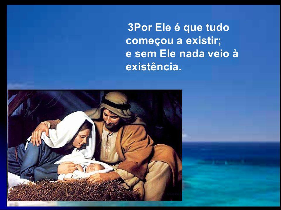 4Nele é que estava a Vida de tudo o que veio a existir. E a Vida era a Luz dos homens.