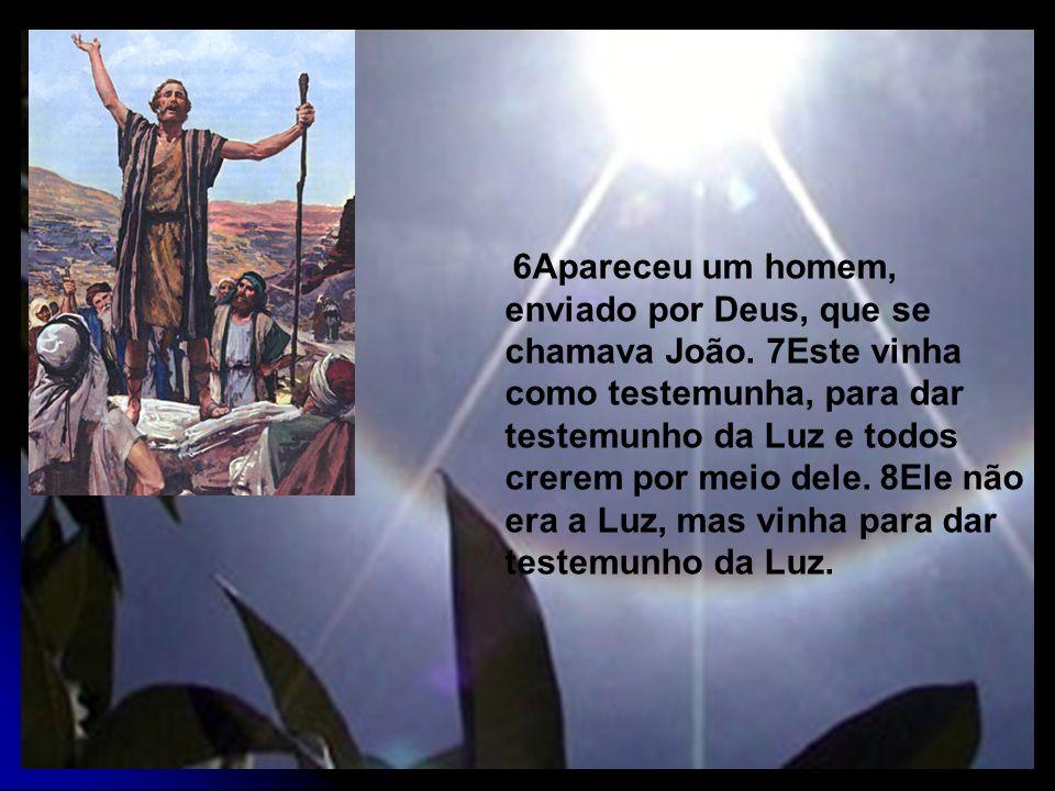 6Apareceu um homem, enviado por Deus, que se chamava João. 7Este vinha como testemunha, para dar testemunho da Luz e todos crerem por meio dele. 8Ele