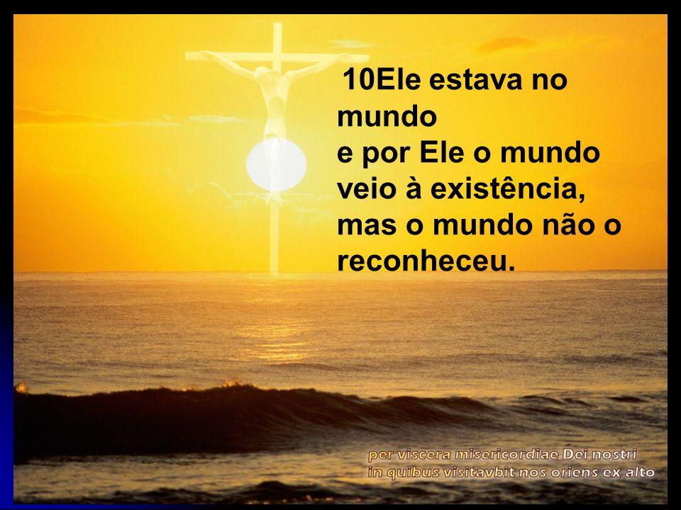 10Ele estava no mundo e por Ele o mundo veio à existência, mas o mundo não o reconheceu.