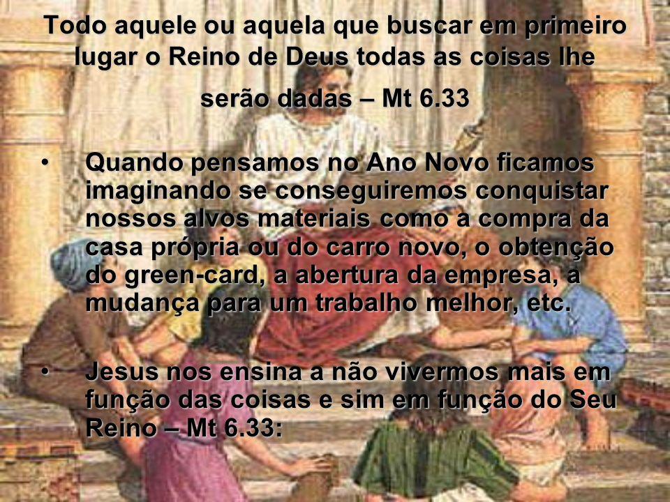 Todo aquele ou aquela que buscar em primeiro lugar o Reino de Deus todas as coisas lhe serão dadas – Mt 6.33 Quando pensamos no Ano Novo ficamos imagi