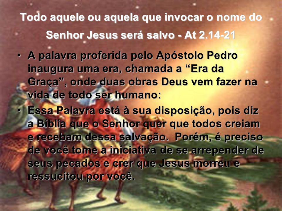 Todo aquele ou aquela que invocar o nome do Senhor Jesus será salvo - At 2.14-21 A palavra proferida pelo Apóstolo Pedro inaugura uma era, chamada a E