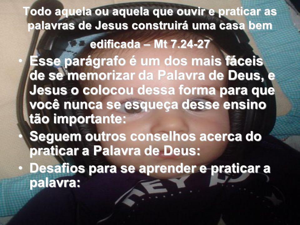 Todo aquela ou aquela que ouvir e praticar as palavras de Jesus construirá uma casa bem edificada – Mt 7.24-27 Esse parágrafo é um dos mais fáceis de