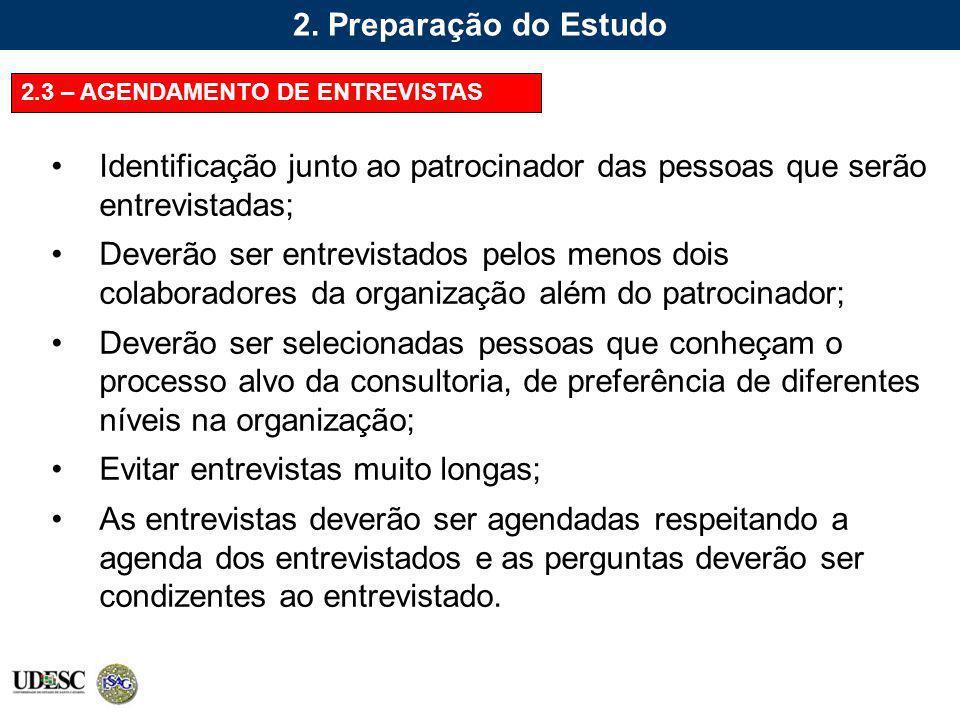 2. Preparação do Estudo 2.3 – AGENDAMENTO DE ENTREVISTAS Identificação junto ao patrocinador das pessoas que serão entrevistadas; Deverão ser entrevis